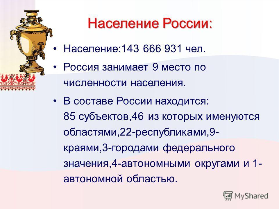 Население России: Население:143 666 931 чел. Россия занимает 9 место по численности населения. В составе России находится: 85 субъектов,46 из которых именуются областями,22-республиками,9- краями,3-городами федерального значения,4-автономными округам