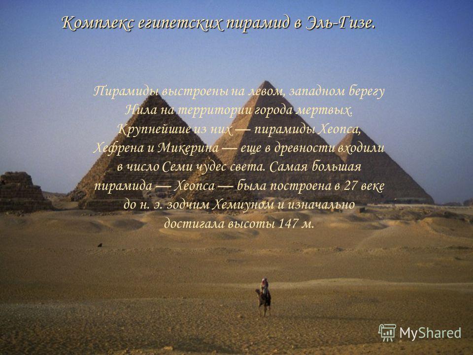Комплекс египетских пирамид в Эль-Гизе. Пирамиды выстроены на левом, западном берегу Нила на территории города мертвых. Крупнейшие из них пирамиды Хеопса, Хефрена и Микерина еще в древности входили в число Семи чудес света. Самая большая пирамида Хео