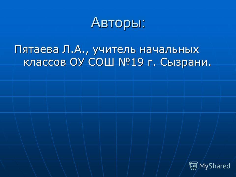 Авторы: Пятаева Л.А., учитель начальных классов ОУ СОШ 19 г. Сызрани.