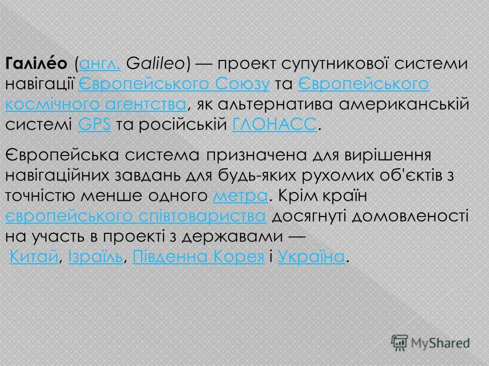 Галілéо (англ. Galileo) проект супутникової системи навігації Європейського Союзу та Європейського космічного агентства, як альтернатива американській системі GPS та російській ГЛОНАСС.англ.Європейського СоюзуЄвропейського космічного агентстваGPSГЛОН