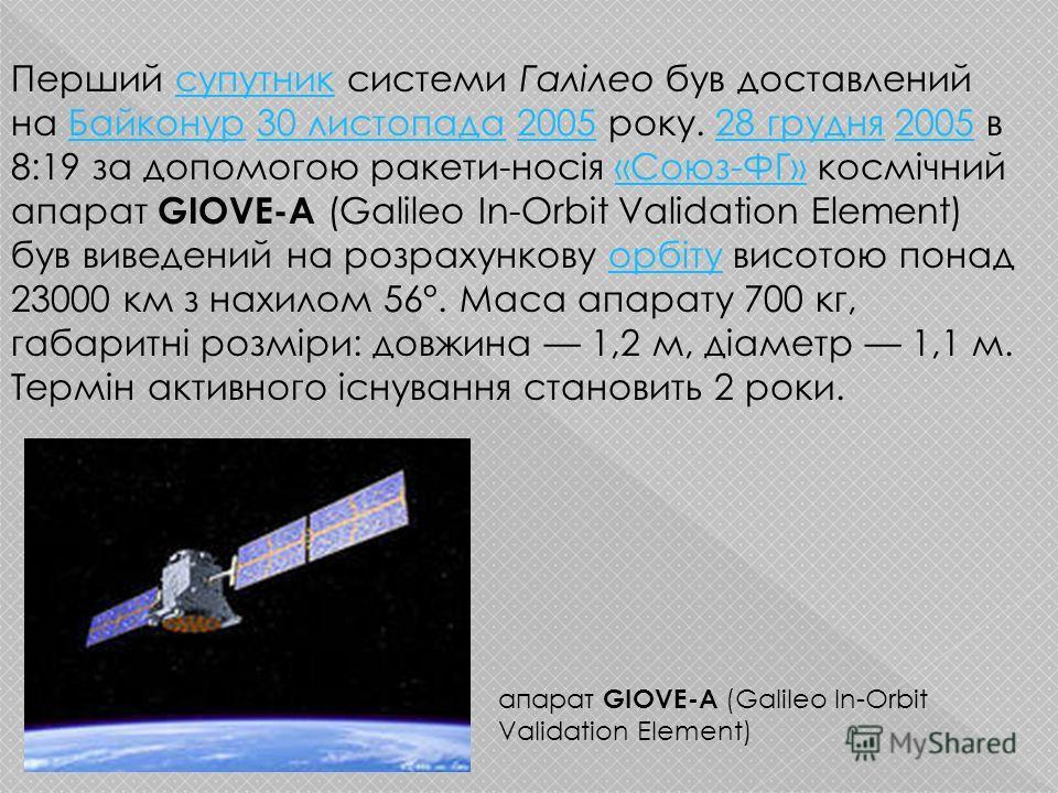 Перший супутник системи Галілео був доставлений на Байконур 30 листопада 2005 року. 28 грудня 2005 в 8:19 за допомогою ракети-носія «Союз-ФГ» космічний апарат GIOVE-A (Galileo In-Orbit Validation Element) був виведений на розрахункову орбіту висотою