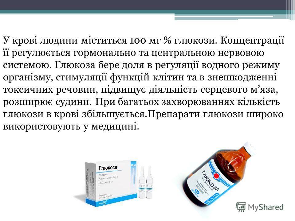 У крові людини міститься 100 мг % глюкози. Концентрації її регулюється гормонально та центральною нервовою системою. Глюкоза бере доля в регуляції водного режиму організму, стимуляції функцій клітин та в знешкодженні токсичних речовин, підвищує діяль