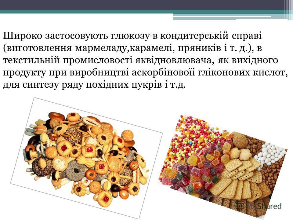 Широко застосовують глюкозу в кондитерській справі (виготовлення мармеладу,карамелі, пряників і т. д.), в текстильній промисловості яквідновлювача, як вихідного продукту при виробництві аскорбіновоїі гліконових кислот, для синтезу ряду похідних цукрі