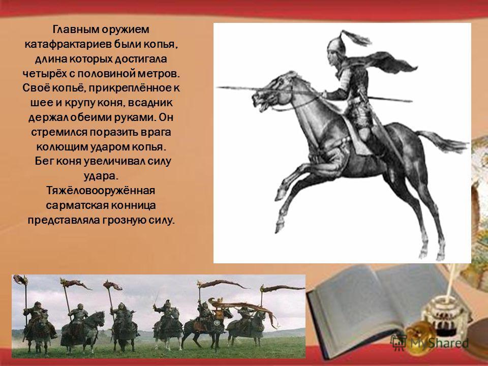 Главным оружием катафрактариев были копья, длина которых достигала четырёх с половиной метров. Своё копьё, прикреплённое к шее и крупу коня, всадник держал обеими руками. Он стремился поразить врага колющим ударом копья. Бег коня увеличивал силу удар