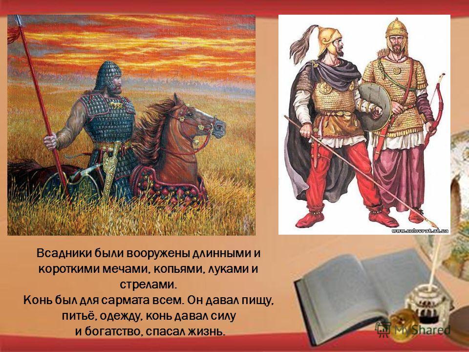Всадники были вооружены длинными и короткими мечами, копьями, луками и стрелами. Конь был для сармата всем. Он давал пищу, питьё, одежду, конь давал силу и богатство, спасал жизнь.