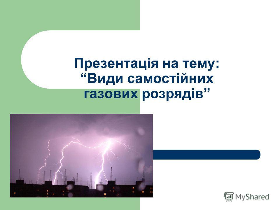 Презентація на тему: Види самостійних газових розрядів