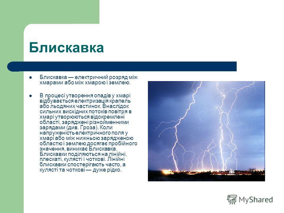 Блискавка Блискавка електричний розряд між хмарами або між хмарою і землею. В процесі утворення опадів у хмарі відбувається електризація крапель або льодяних частинок. Внаслідок сильних висхідних потоків повітря в хмарі утворюються відокремлені облас