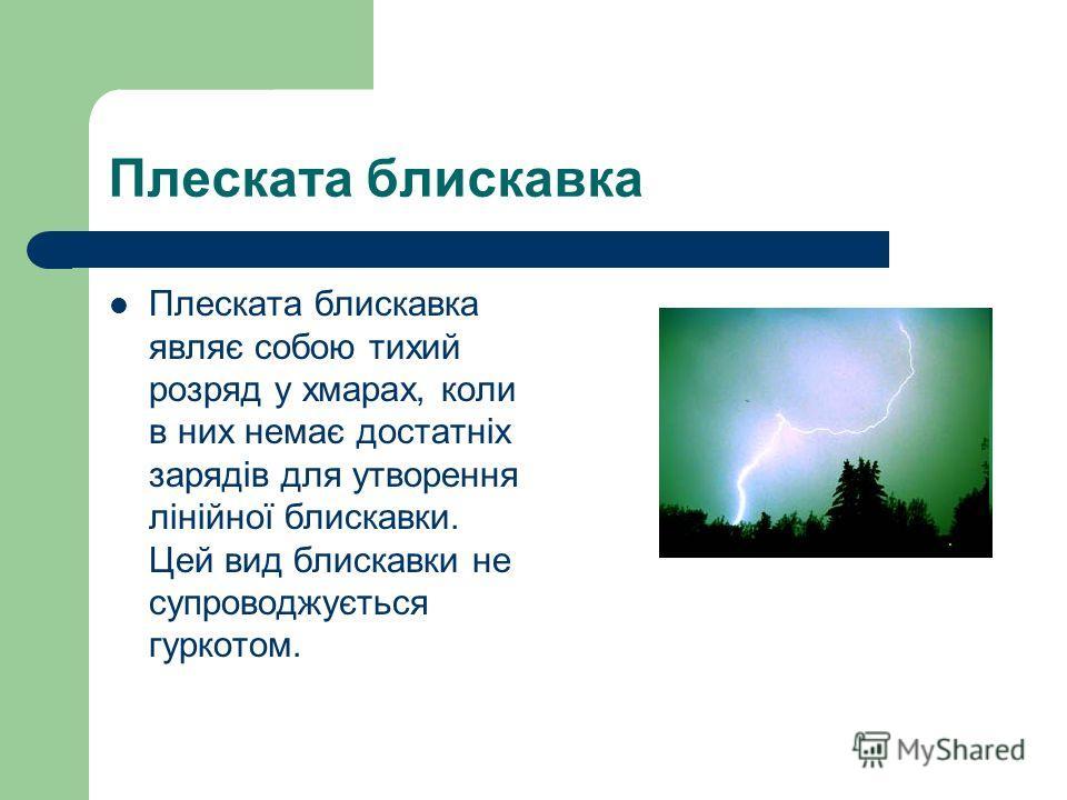 Плеската блискавка Плеската блискавка являє собою тихий розряд у хмарах, коли в них немає достатніх зарядів для утворення лінійної блискавки. Цей вид блискавки не супроводжується гуркотом.