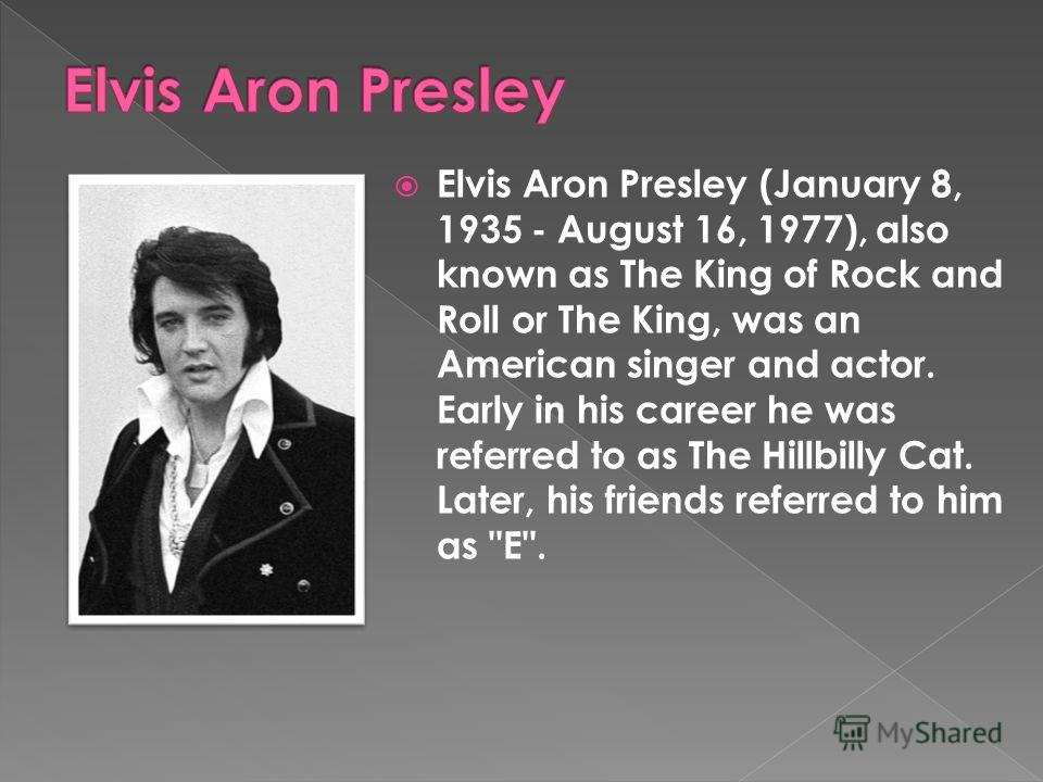 Elvis Aron Presley (January 8, 1935 - August 16, 1977), also known as The King of Rock and Roll or The King, was an American singer and actor. Early in his career he was referred to as The Hillbilly Cat. Later, his friends referred to him as E.