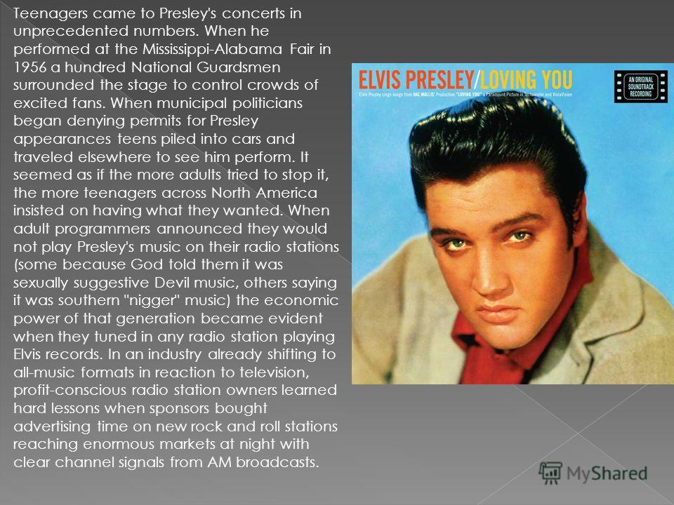 Teenagers came to Presley's concerts in unprecedented numbers. When he performed at the Mississippi-Alabama Fair in 1956 a hundred National Guardsmen surrounded the stage to control crowds of excited fans. When municipal politicians began denying per