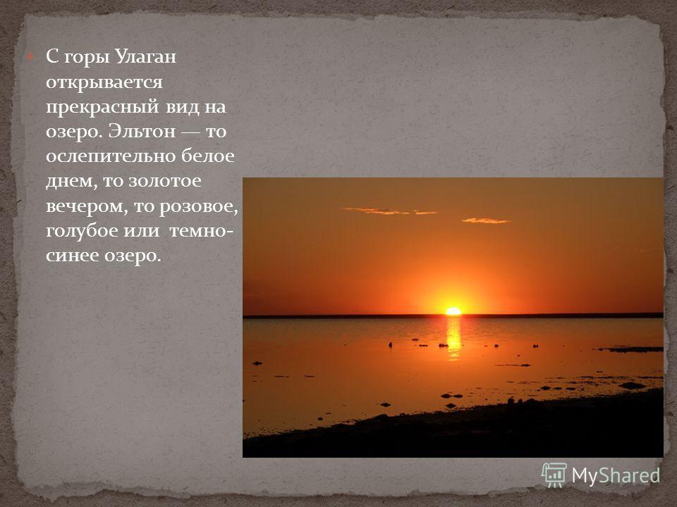 С горы Улаган открывается прекрасный вид на озеро. Эльтон то ослепительно белое днем, то золотое вечером, то розовое, голубое или темно- синее озеро.