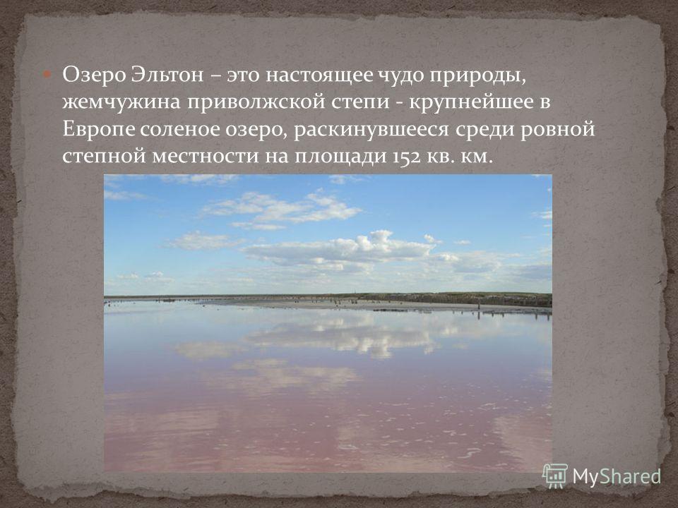 Озеро Эльтон – это настоящее чудо природы, жемчужина приволжской степи - крупнейшее в Европе соленое озеро, раскинувшееся среди ровной степной местности на площади 152 кв. км.