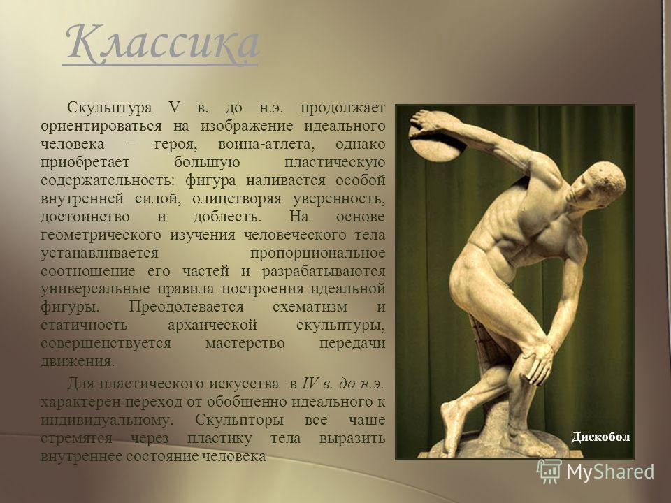 Классика Скульптура V в. до н.э. продолжает ориентироваться на изображение идеального человека – героя, воина-атлета, однако приобретает большую пластическую содержательность: фигура наливается особой внутренней силой, олицетворяя уверенность, достои