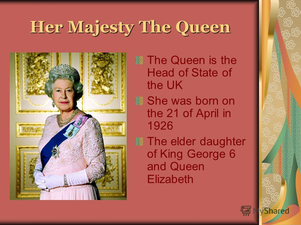 Her Majesty The Queen The Queen is the Head of State of the UK She was born on the 21 of April in 1926 The elder daughter of King George 6 and Queen Elizabeth