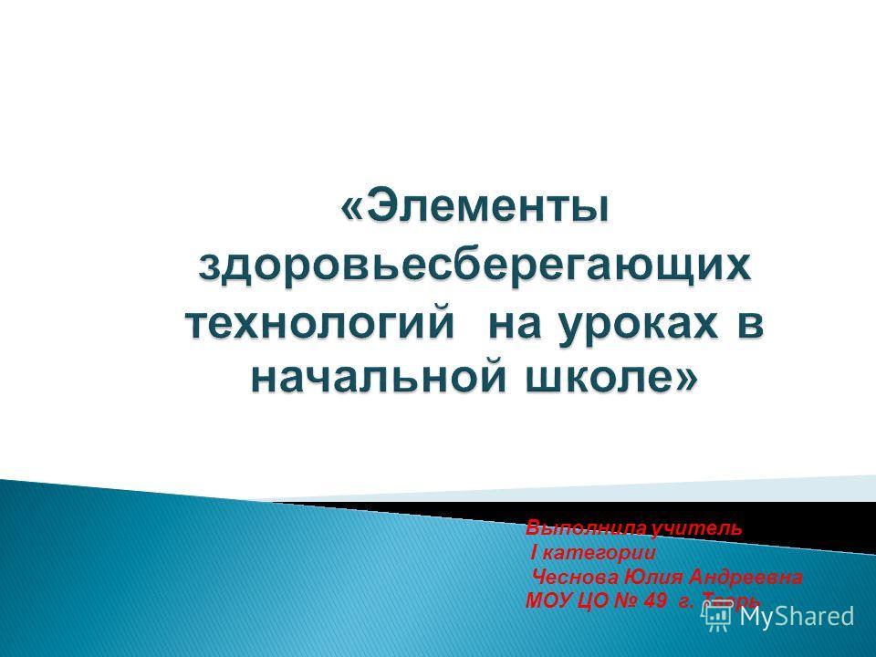 Выполнила учитель I категории Чеснова Юлия Андреевна МОУ ЦО 49 г. Тверь