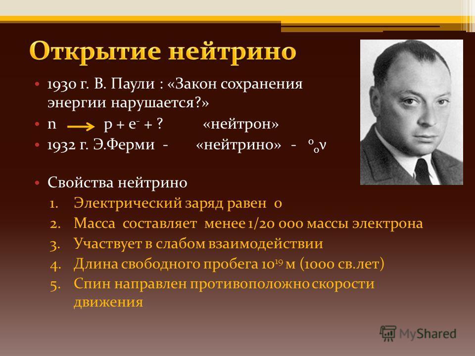 1930 г. В. Паули : «Закон сохранения энергии нарушается?» n p + e - + ? «нейтрон» 1932 г. Э.Ферми - «нейтрино» - 0 0 ν Свойства нейтрино 1.Электрический заряд равен 0 2.Масса составляет менее 1/20 000 массы электрона 3.Участвует в слабом взаимодейств