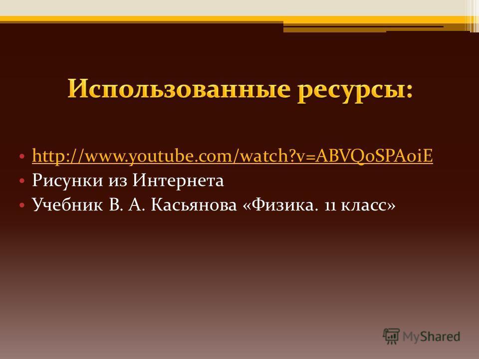 http://www.youtube.com/watch?v=ABVQoSPA0iE Рисунки из Интернета Учебник В. А. Касьянова «Физика. 11 класс»