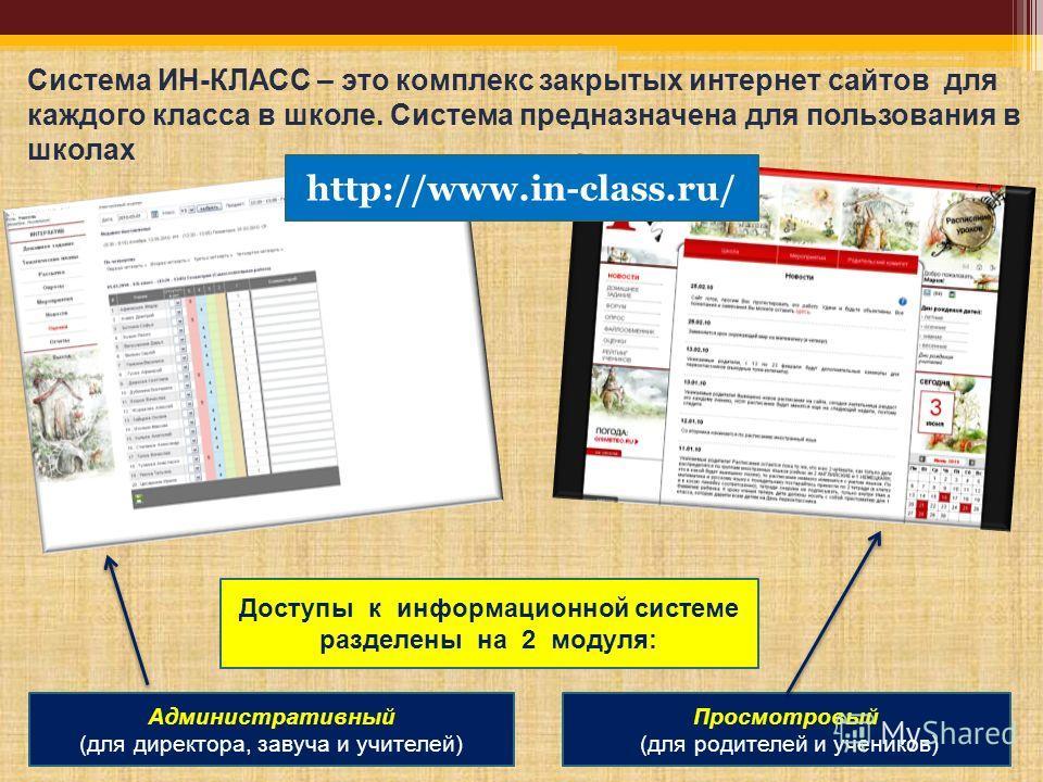 Система ИН-КЛАСС – это комплекс закрытых интернет сайтов для каждого класса в школе. Система предназначена для пользования в школах Доступы к информационной системе разделены на 2 модуля: Административный (для директора, завуча и учителей) Просмотров