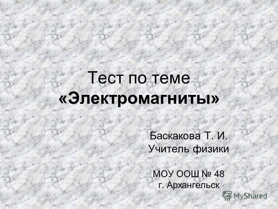 Тест по теме «Электромагниты» Баскакова Т. И. Учитель физики МОУ ООШ 48 г. Архангельск