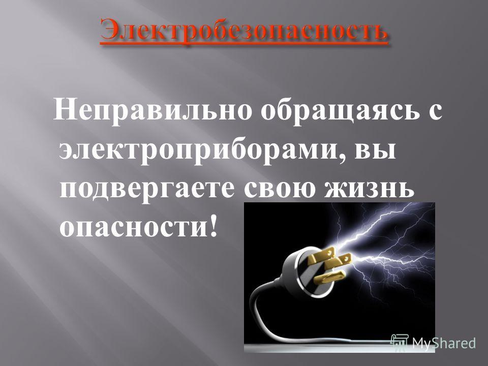 Неправильно обращаясь с электроприборами, вы подвергаете свою жизнь опасности !