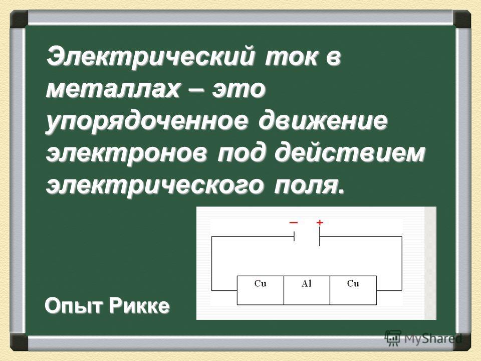 Электрический ток в металлах – это упорядоченное движение электронов под действием электрического поля. Опыт Рикке