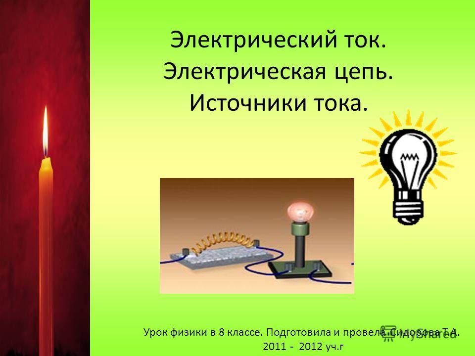 Электрический ток. Электрическая цепь. Источники тока. Урок физики в 8 классе. Подготовила и провела Сидорова Т.А. 2011 - 2012 уч.г