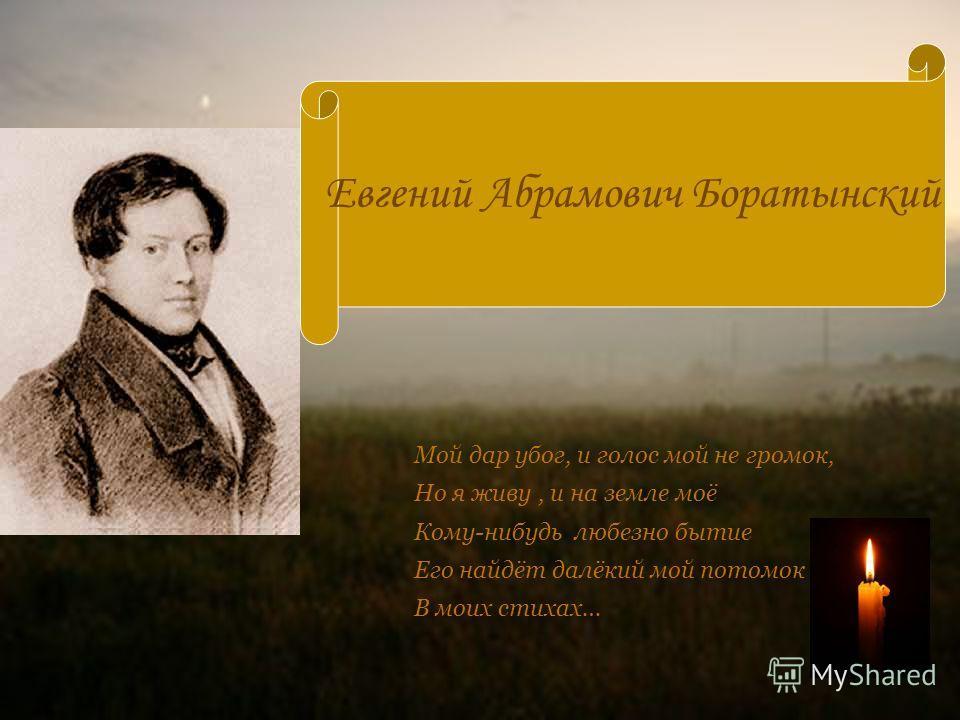 Евгений Абрамович Боратынский Мой дар убог, и голос мой не громок, Но я живу, и на земле моё Кому-нибудь любезно бытие Его найдёт далёкий мой потомок В моих стихах…
