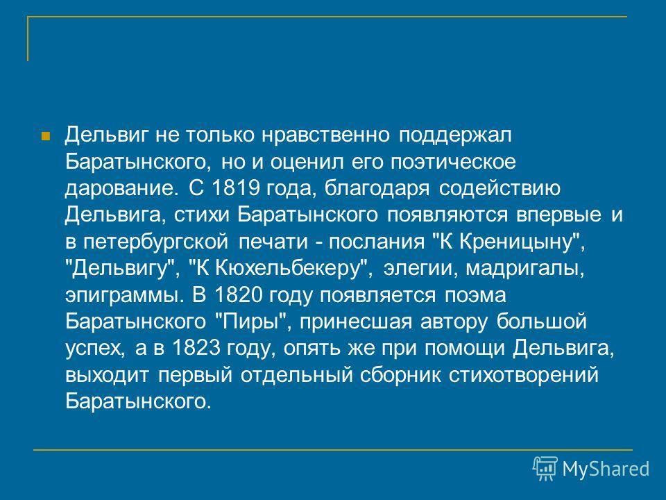 Дельвиг не только нравственно поддержал Баратынского, но и оценил его поэтическое дарование. С 1819 года, благодаря содействию Дельвига, стихи Баратынского появляются впервые и в петербургской печати - послания