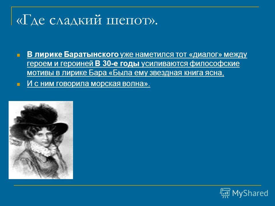 «Где сладкий шепот». В лирике Баратынского уже наметился тот «диалог» между героем и героиней В 30-е годы усиливаются философские мотивы в лирике Бара «Была ему звездная книга ясна, И с ним говорила морская волна».