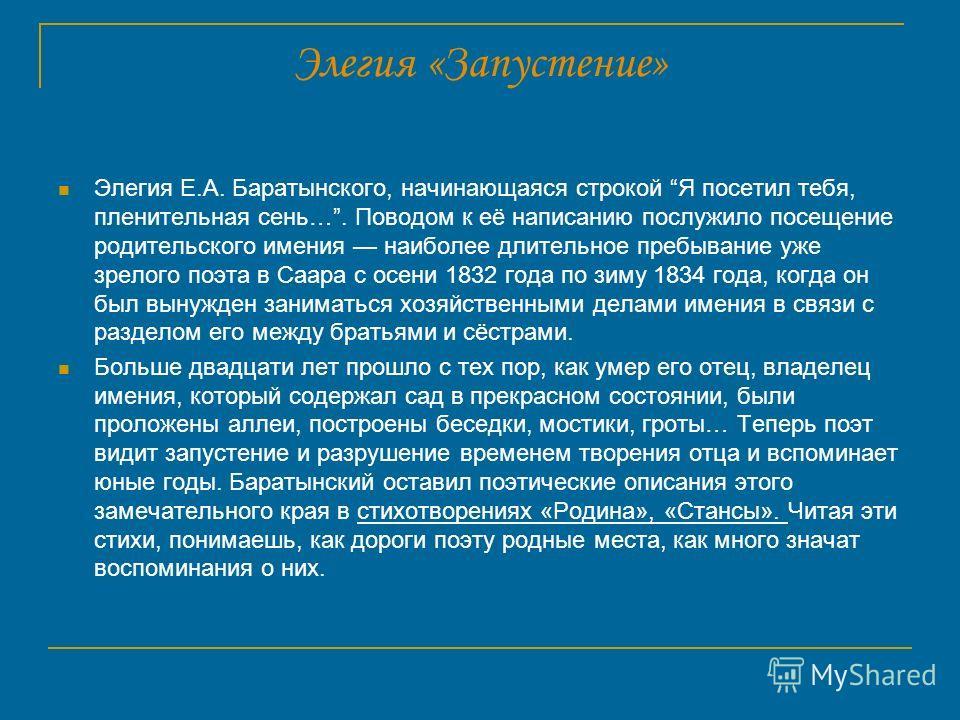 Элегия «Запустение» Элегия Е.А. Баратынского, начинающаяся строкой Я посетил тебя, пленительная сень…. Поводом к её написанию послужило посещение родительского имения наиболее длительное пребывание уже зрелого поэта в Саара с осени 1832 года по зиму