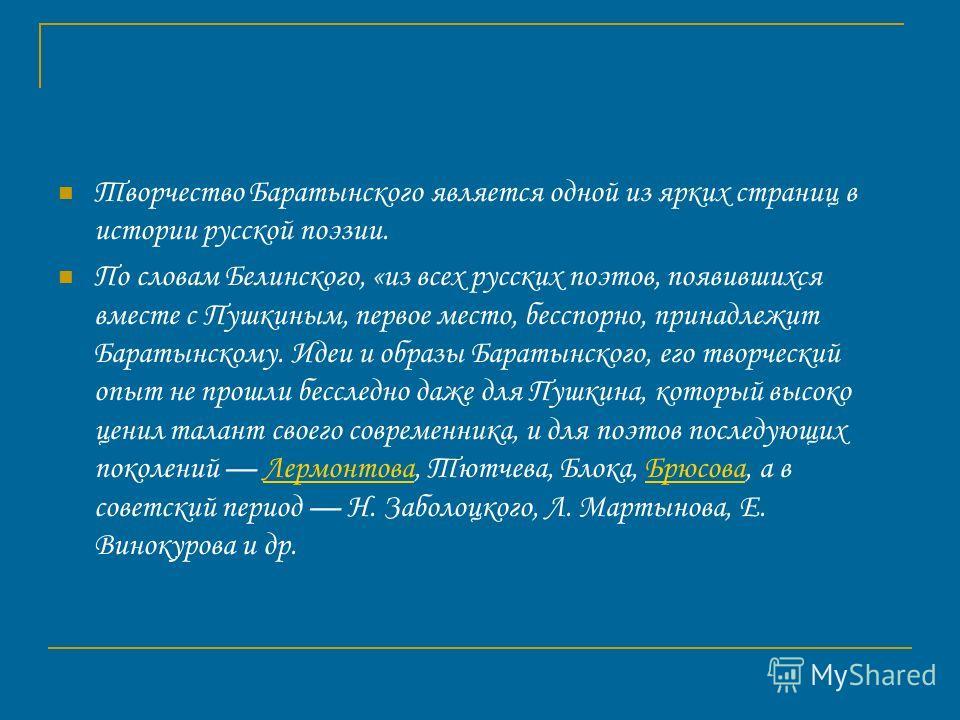 Творчество Баратынского является одной из ярких страниц в истории русской поэзии. По словам Белинского, «из всех русских поэтов, появившихся вместе с Пушкиным, первое место, бесспорно, принадлежит Баратынскому. Идеи и образы Баратынского, его творчес