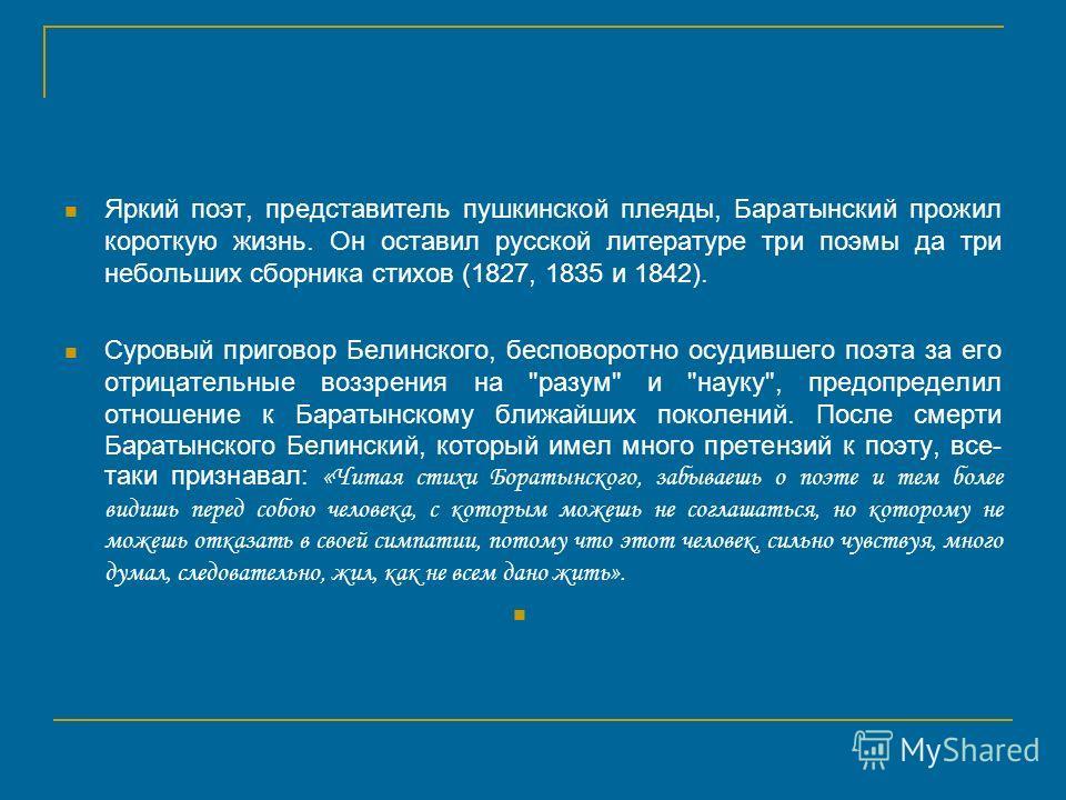 Яркий поэт, представитель пушкинской плеяды, Баратынский прожил короткую жизнь. Он оставил русской литературе три поэмы да три небольших сборника стихов (1827, 1835 и 1842). Суровый приговор Белинского, бесповоротно осудившего поэта за его отрицатель