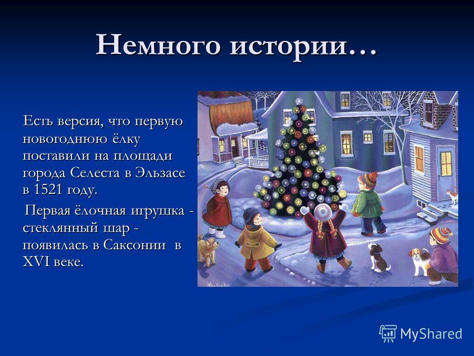 Немного истории… Есть версия, что первую новогоднюю ёлку поставили на площади города Селеста в Эльзасе в 1521 году. Есть версия, что первую новогоднюю ёлку поставили на площади города Селеста в Эльзасе в 1521 году. Первая ёлочная игрушка - стеклянный