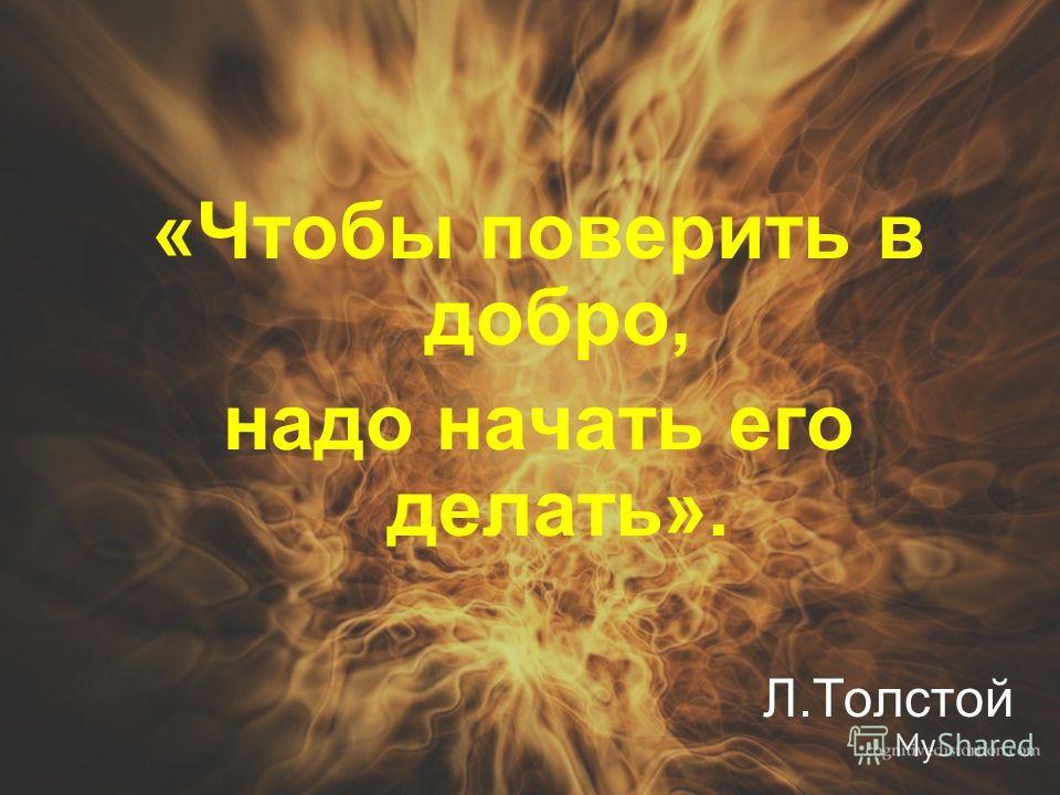 «Чтобы поверить в добро, надо начать его делать». Л.Толстой
