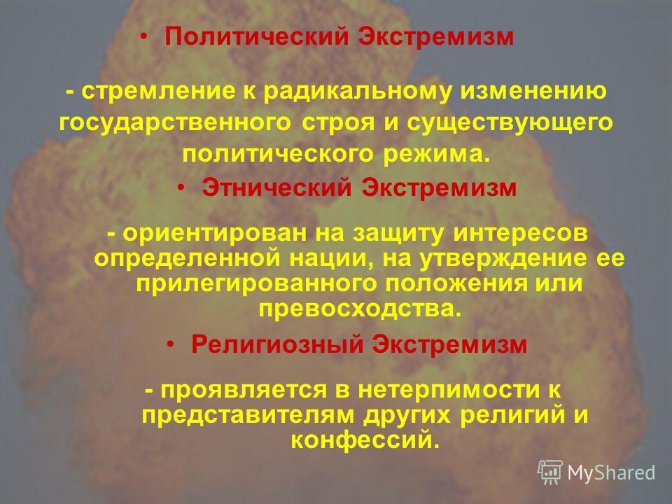 Политический Экстремизм Этнический Экстремизм Религиозный Экстремизм - стремление к радикальному изменению государственного строя и существующего политического режима. - ориентирован на защиту интересов определенной нации, на утверждение ее прилегиро
