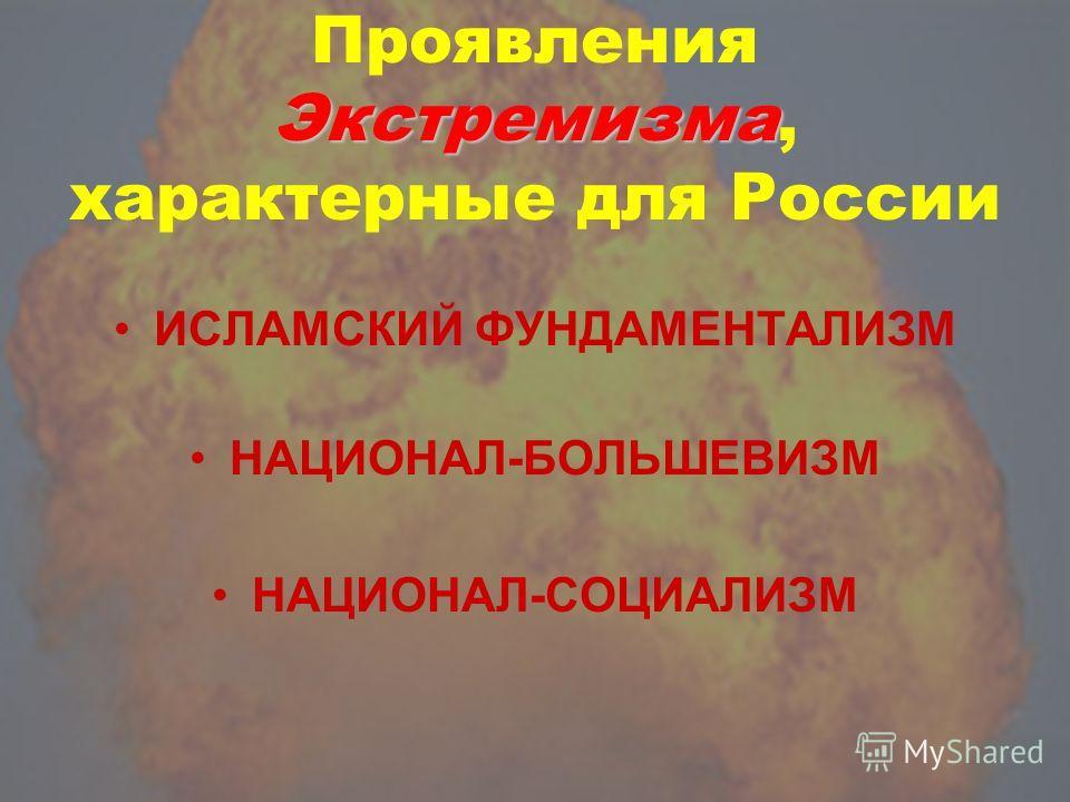 Экстремизма Проявления Экстремизма, характерные для России ИСЛАМСКИЙ ФУНДАМЕНТАЛИЗМ НАЦИОНАЛ-БОЛЬШЕВИЗМ НАЦИОНАЛ-СОЦИАЛИЗМ