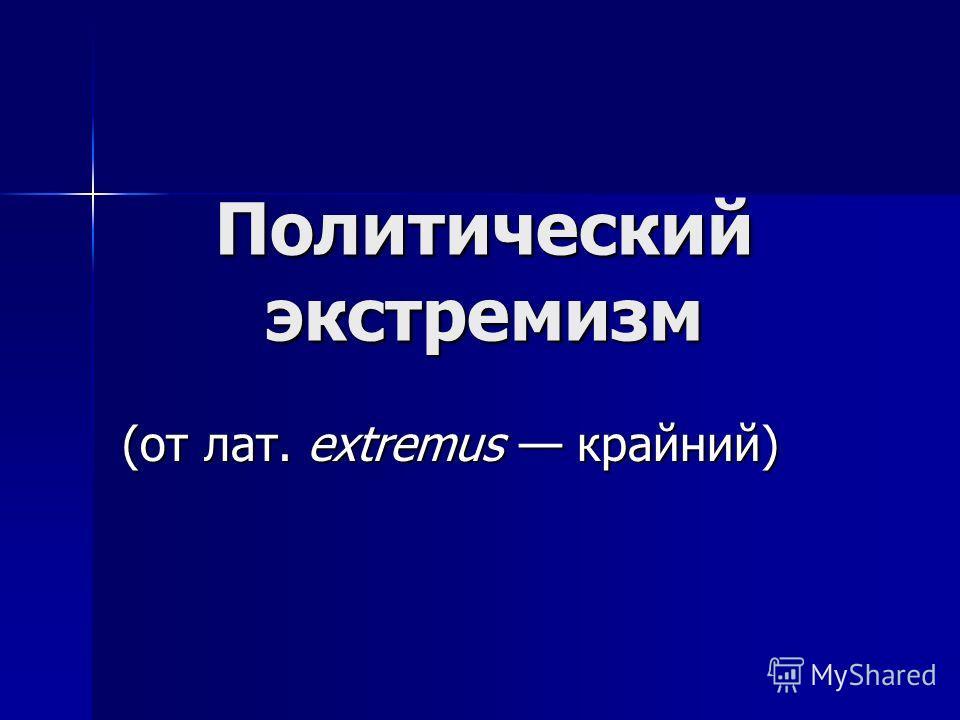 Политический экстремизм (от лат. extremus крайний)