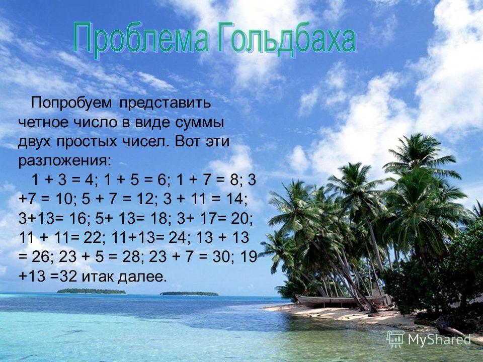 Попробуем представить четное число в виде суммы двух простых чисел. Вот эти разложения: 1 + 3 = 4; 1 + 5 = 6; 1 + 7 = 8; 3 +7 = 10; 5 + 7 = 12; 3 + 11 = 14; 3+13= 16; 5+ 13= 18; 3+ 17= 20; 11 + 11= 22; 11+13= 24; 13 + 13 = 26; 23 + 5 = 28; 23 + 7 = 3