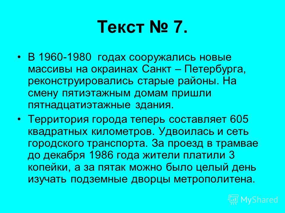 Текст 7. В 1960-1980 годах сооружались новые массивы на окраинах Санкт – Петербурга, реконструировались старые районы. На смену пятиэтажным домам пришли пятнадцатиэтажные здания. Территория города теперь составляет 605 квадратных километров. Удвоилас