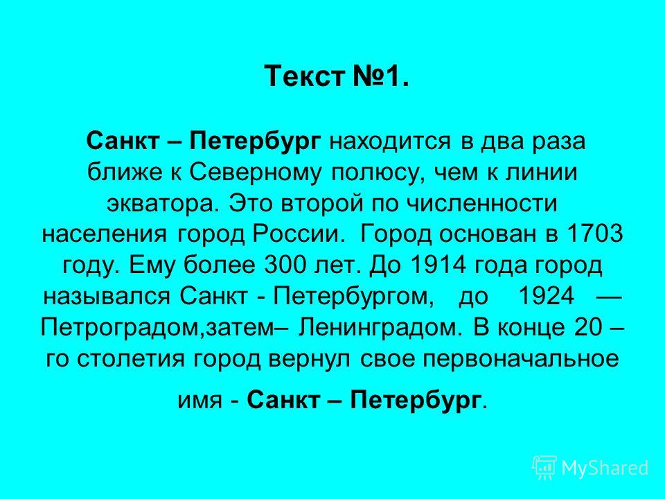 Текст 1. Санкт – Петербург находится в два раза ближе к Северному полюсу, чем к линии экватора. Это второй по численности населения город России. Город основан в 1703 году. Ему более 300 лет. До 1914 года город назывался Санкт - Петербургом, до 1924