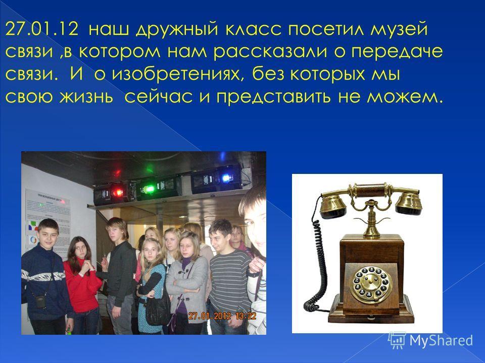 27.01.12 наш дружный класс посетил музей связи,в котором нам рассказали о передаче связи. И о изобретениях, без которых мы свою жизнь сейчас и представить не можем.
