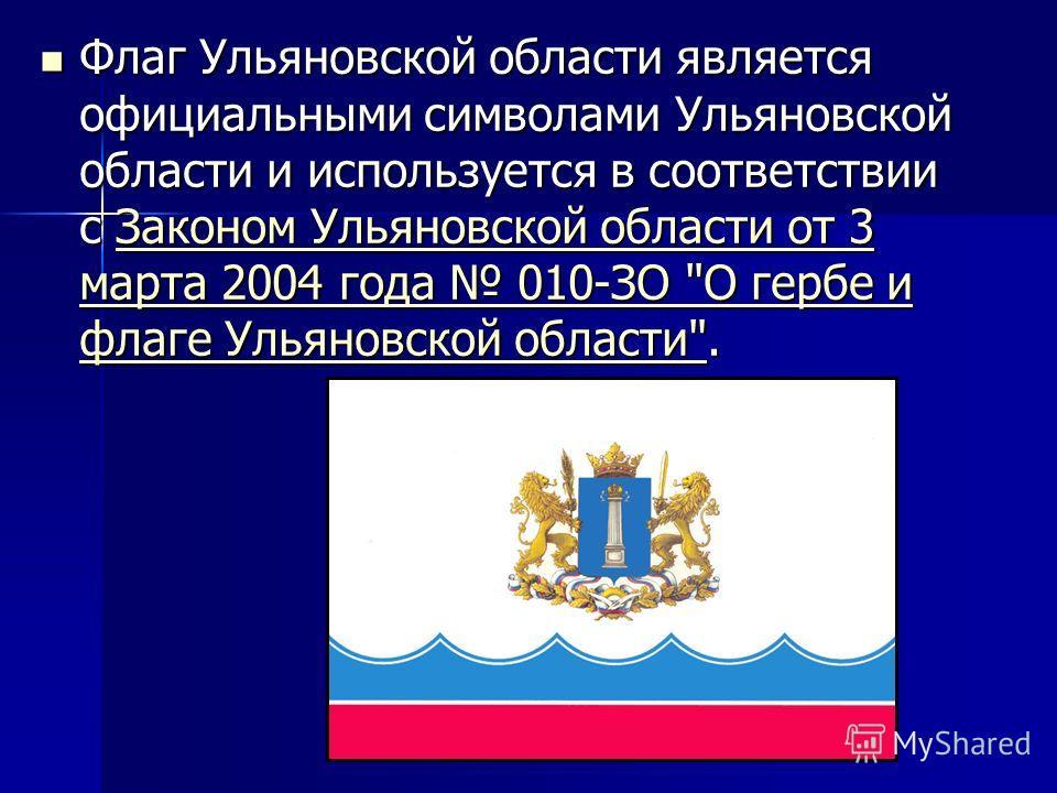 Флаг Ульяновской области является официальными символами Ульяновской области и используется в соответствии с Законом Ульяновской области от 3 марта 2004 года 010-ЗО