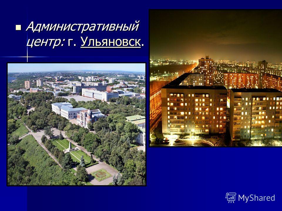 Административный центр: г. Ульяновск. Административный центр: г. Ульяновск.Ульяновск