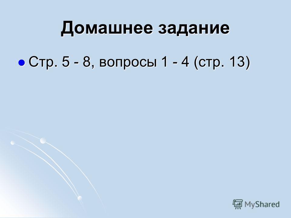 Домашнее задание Стр. 5 - 8, вопросы 1 - 4 (стр. 13) Стр. 5 - 8, вопросы 1 - 4 (стр. 13)