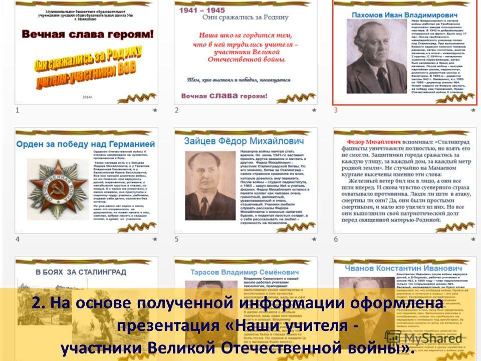 2. На основе полученной информации оформлена презентация «Наши учителя - участники Великой Отечественной войны».