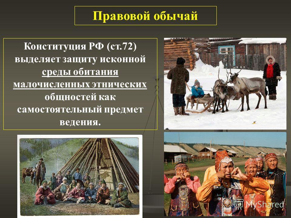 Правовой обычай Конституция РФ (ст.72) выделяет защиту исконной среды обитания малочисленных этнических общностей как самостоятельный предмет ведения.