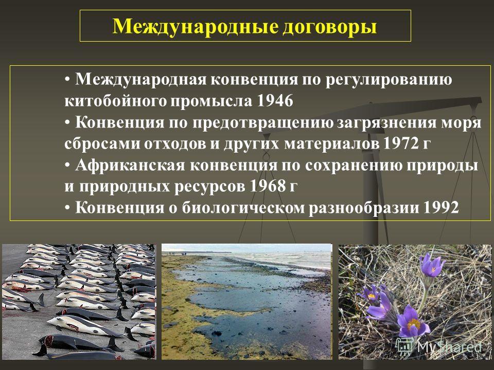 Международная конвенция по регулированию китобойного промысла 1946 Конвенция по предотвращению загрязнения моря сбросами отходов и других материалов 1972 г Африканская конвенция по сохранению природы и природных ресурсов 1968 г Конвенция о биологичес