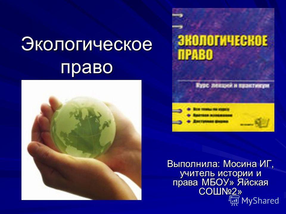 Экологическое право Выполнила: Мосина ИГ, учитель истории и права МБОУ» Яйская СОШ2»