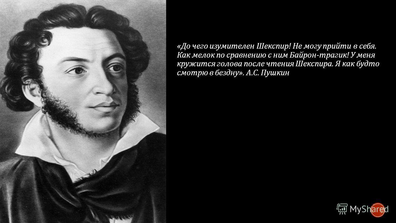 « До чего изумителен Шекспир ! Не могу прийти в себя. Как мелок по сравнению с ним Байрон - трагик ! У меня кружится голова после чтения Шекспира. Я как будто смотрю в бездну ». А. С. Пушкин