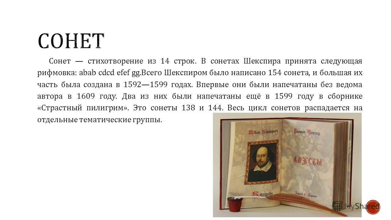 Сонет стихотворение из 14 строк. В сонетах Шекспира принята следующая рифмовка : abab cdcd efef gg. Всего Шекспиром было написано 154 сонета, и большая их часть была создана в 15921599 годах. Впервые они были напечатаны без ведома автора в 1609 году.